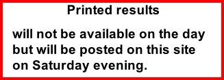 Printed results will not be available on the day but will be posted on this site on Saturday evening.